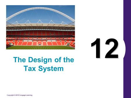 Copyright © 2010 Cengage Learning 12 The Design of the Tax System.