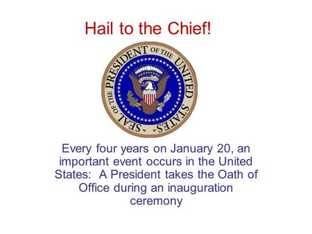 Hail to the Chief! Every four years on January 20, an important event occurs in the United States: A President takes the Oath of Office during an inauguration.