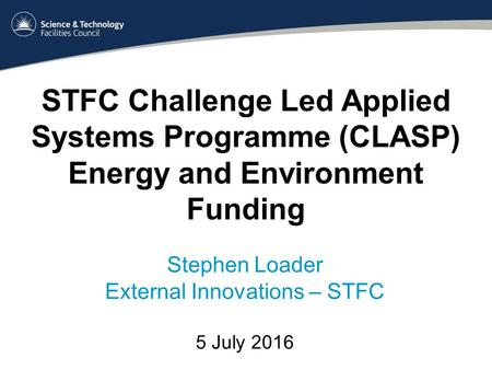STFC Challenge Led Applied Systems Programme (CLASP) Energy and Environment Funding Stephen Loader External Innovations – STFC 5 July 2016.