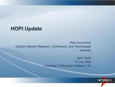 HOPI Update Rick Summerhill Director Network Research, Architecture, and Technologies Internet2 Joint Techs 17 July 2006 University of Wisconsin, Madison,