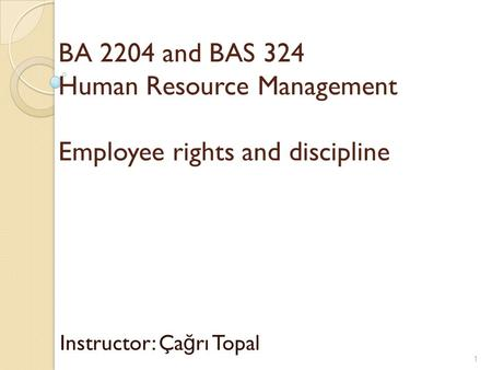 BA 2204 and BAS 324 Human Resource Management Employee rights and discipline Instructor: Ça ğ rı Topal 1.