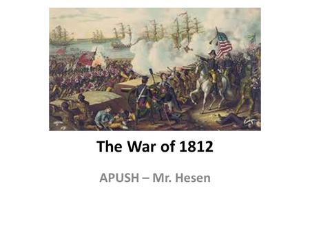 "The War of 1812 APUSH – Mr. Hesen. Madison Drifts Towards War Wins election of 1808 - Inaugurated in March 1809 ""Virginia Dynasty"" – Madison was 3 rd."