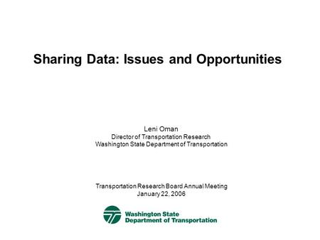 Sharing Data: Issues and Opportunities Transportation Research Board Annual Meeting January 22, 2006 Leni Oman Director of Transportation Research Washington.