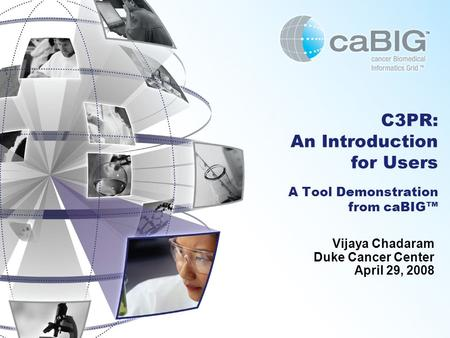 C3PR: An Introduction for Users A Tool Demonstration from caBIG™ Vijaya Chadaram Duke Cancer Center April 29, 2008.
