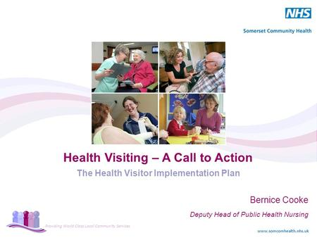 Providing World Class Local Community Services www.somcomhealth.nhs.uk Health Visiting – A Call to Action The Health Visitor Implementation Plan Bernice.