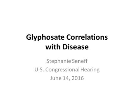 Glyphosate Correlations with Disease Stephanie Seneff U.S. Congressional Hearing June 14, 2016.