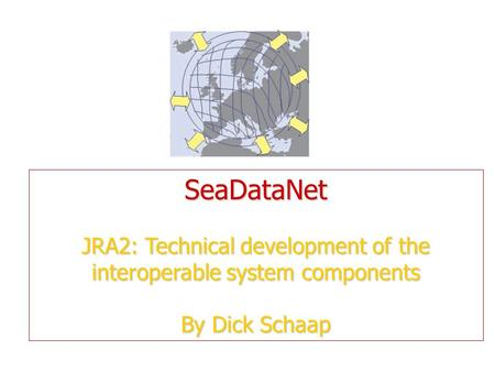 SeaDataNet JRA2: Technical development of the interoperable system components By Dick Schaap.