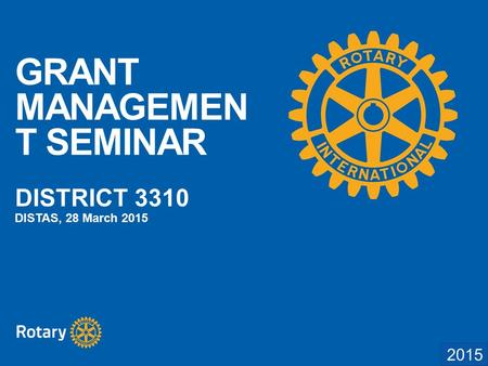 2014 GRANT MANAGEMEN T SEMINAR DISTRICT 3310 DISTAS, 28 March 2015.