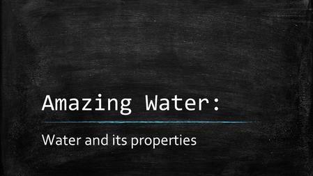 Amazing Water: Water and its properties. Facts About Water ▪ Water is unique because it is the only natural substance that is found in all three physical.