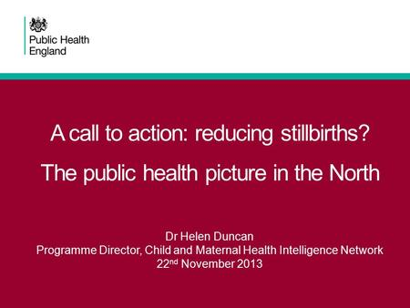 A call to action: reducing stillbirths? The public health picture in the North Dr Helen Duncan Programme Director, Child and Maternal Health Intelligence.