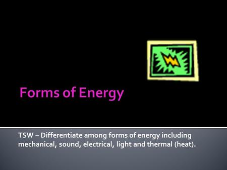 TSW – Differentiate among forms of energy including mechanical, sound, electrical, light and thermal (heat).