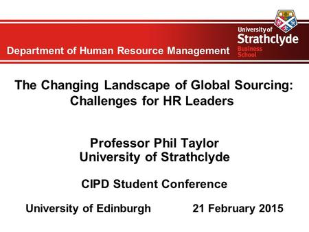 Department of Human Resource Management The Changing Landscape of Global Sourcing: Challenges for HR Leaders Professor Phil Taylor University of Strathclyde.