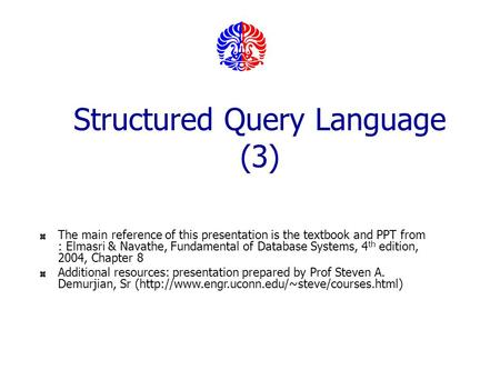 Structured Query Language (3) The main reference of this presentation is the textbook and PPT from : Elmasri & Navathe, Fundamental of Database Systems,