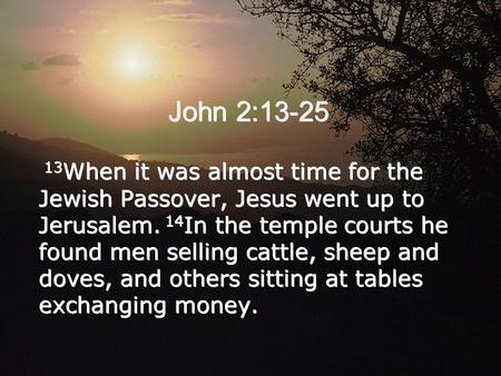 John 2:13-25 13 When it was almost time for the Jewish Passover, Jesus went up to Jerusalem. 14 In the temple courts he found men selling cattle, sheep.