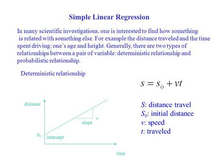 Simple Linear Regression In many scientific investigations, one is interested to find how something is related with something else. For example the distance.