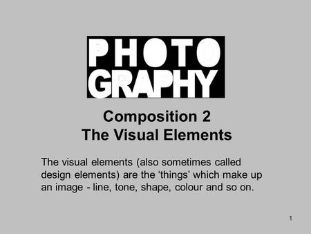 1 Composition 2 The Visual Elements The visual elements (also sometimes called design elements) are the 'things' which make up an image - line, tone, shape,