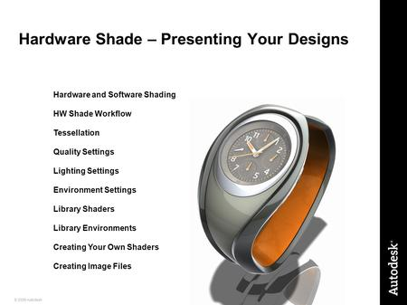 1© 2009 Autodesk Hardware Shade – Presenting Your Designs Hardware and Software Shading HW Shade Workflow Tessellation Quality Settings Lighting Settings.