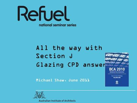 All the way with Section J Glazing CPD answers Michael Shaw, June 2011.
