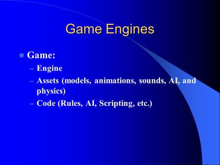 Game Engines Game: – Engine – Assets (models, animations, sounds, AI, and physics) – Code (Rules, AI, Scripting, etc.)