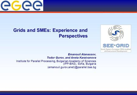 Grids and SMEs: Experience and Perspectives Emanouil Atanassov, Todor Gurov, and Aneta Karaivanova Institute for Parallel Processing, Bulgarian Academy.