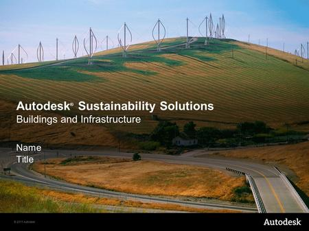 © 2011 Autodesk Autodesk ® Sustainability Solutions Buildings and Infrastructure Name Title.