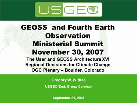 Gregory W. Withee USGEO Task Group Co-chair September 21, 2007 Gregory W. Withee USGEO Task Group Co-chair September 21, 2007 GEOSS and Fourth Earth Observation.