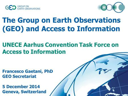 The Group on Earth Observations (GEO) and Access to Information UNECE Aarhus Convention Task Force on Access to Information Francesco Gaetani, PhD GEO.