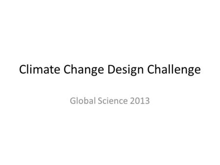 Climate Change Design Challenge Global Science 2013.