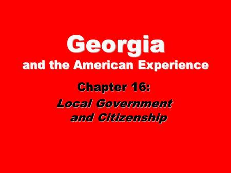 Georgia and the American Experience Chapter 16: Local Government and Citizenship.