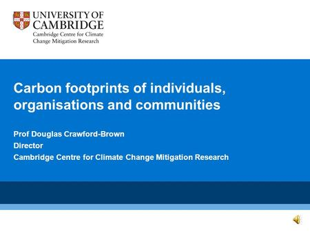Carbon footprints of individuals, organisations and communities Prof Douglas Crawford-Brown Director Cambridge Centre for Climate Change Mitigation Research.