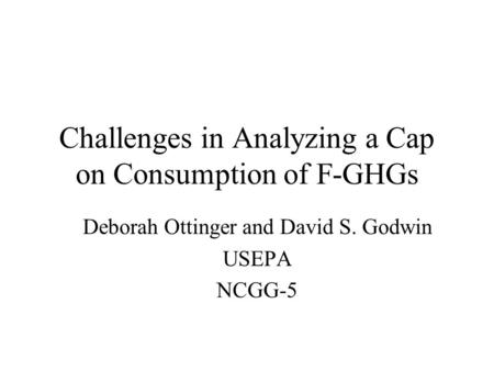 Challenges in Analyzing a Cap on Consumption of F-GHGs Deborah Ottinger and David S. Godwin USEPA NCGG-5.