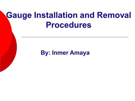 Gauge Installation and Removal Procedures By: Inmer Amaya.