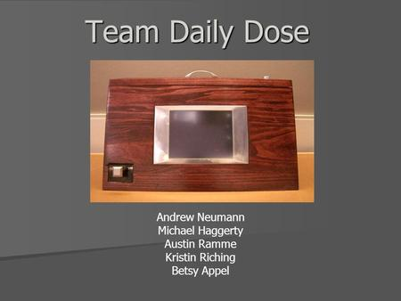 Team Daily Dose Andrew Neumann Michael Haggerty Austin Ramme Kristin Riching Betsy Appel.