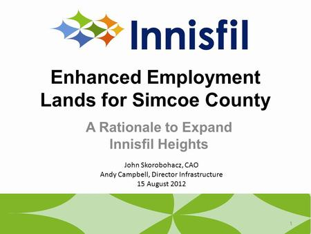 Enhanced Employment Lands for Simcoe County A Rationale to Expand Innisfil Heights 1 John Skorobohacz, CAO Andy Campbell, Director Infrastructure 15 August.