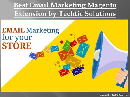 Prepared By: Techtic Solutions Best Email Marketing Magento Extension by Techtic Solutions.