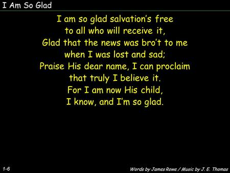 I Am So Glad 1-6 I am so glad salvation's free to all who will receive it, Glad that the news was bro't to me when I was lost and sad; Praise His dear.