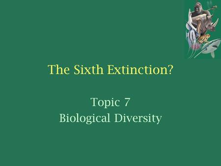 The Sixth Extinction? Topic 7 Biological Diversity.