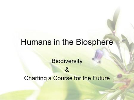 Humans in the Biosphere Biodiversity & Charting a Course for the Future.