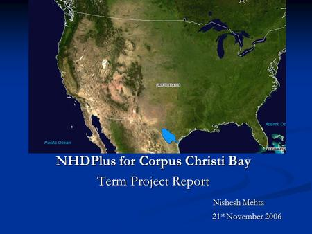 Bdsfbdsfb NHDPlus for Corpus Christi Bay Term Project Report Nishesh Mehta Nishesh Mehta 21 st November 2006 21 st November 2006.