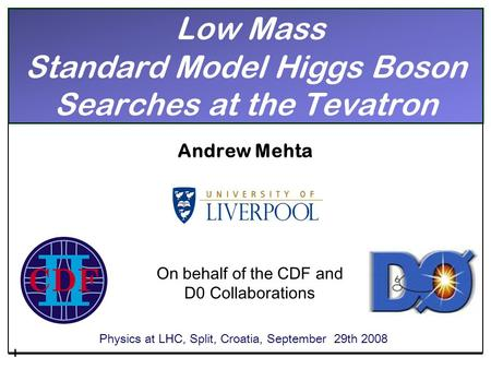 Low Mass Standard Model Higgs Boson Searches at the Tevatron Andrew Mehta Physics at LHC, Split, Croatia, September 29th 2008 On behalf of the CDF and.