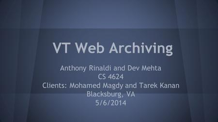 VT Web Archiving Anthony Rinaldi and Dev Mehta CS 4624 Clients: Mohamed Magdy and Tarek Kanan Blacksburg, VA 5/6/2014.