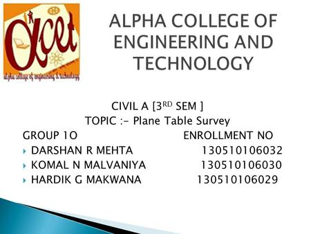 CIVIL A [3 RD SEM ] TOPIC :- <strong>Plane</strong> <strong>Table</strong> <strong>Survey</strong> GROUP 1O ENROLLMENT NO  DARSHAN R MEHTA 130510106032  KOMAL N MALVANIYA 130510106030  HARDIK G MAKWANA.