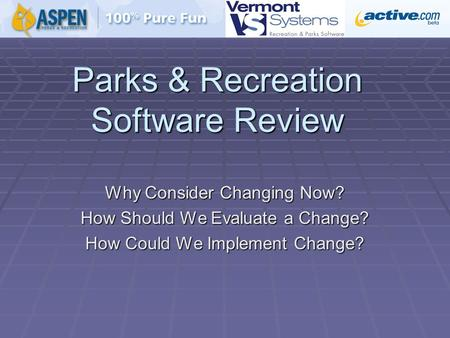 Parks & Recreation Software Review Why Consider Changing Now? How Should We Evaluate a Change? How Could We Implement Change?