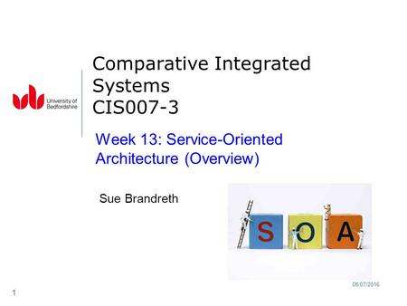 08/07/2016 1 Comparative Integrated Systems CIS007-3 Sue Brandreth Week 13: <strong>Service</strong>-<strong>Oriented</strong> <strong>Architecture</strong> (Overview)
