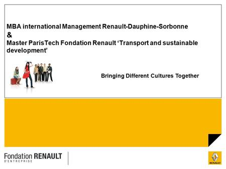 1 MBA international Management Renault-Dauphine-Sorbonne & Master ParisTech Fondation Renault 'Transport and sustainable development' Bringing Different.
