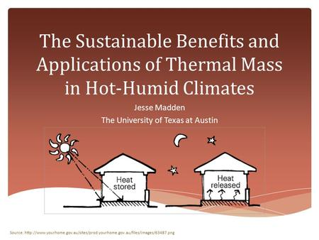 The Sustainable Benefits and Applications of Thermal Mass in Hot-Humid Climates Jesse Madden The University of Texas at Austin Source: