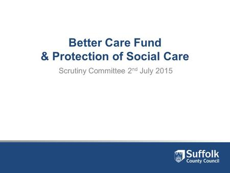 Better Care Fund & Protection of Social Care Scrutiny Committee 2 nd July 2015.
