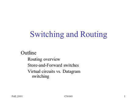 Fall, 2001CS 6401 Switching and Routing Outline Routing overview Store-and-Forward switches Virtual circuits vs. Datagram switching.