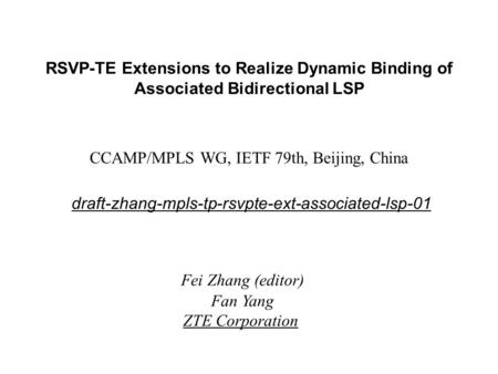 RSVP-TE Extensions to Realize Dynamic Binding of Associated Bidirectional LSP CCAMP/MPLS WG, IETF 79th, Beijing, China draft-zhang-mpls-tp-rsvpte-ext-associated-lsp-01.