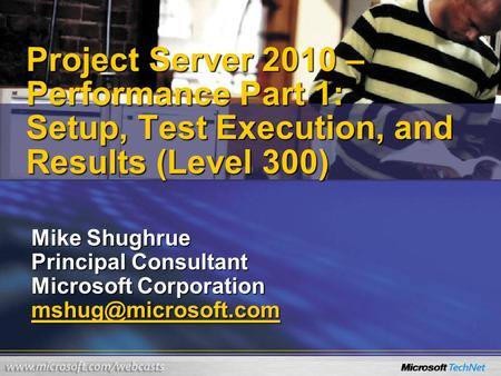 Project Server 2010 – Performance Part 1: Setup, Test Execution, and Results (Level 300) Mike Shughrue Principal Consultant Microsoft Corporation